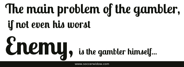 The main problem of the gambler if not even his worst enemy is the gambler himself